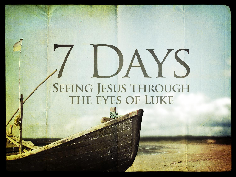 7 Days - Seeing Jesus through the eyes of Luke